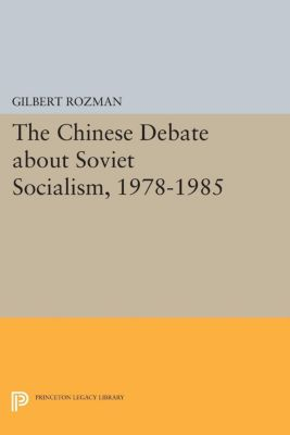Princeton Legacy Library: The Chinese Debate about Soviet Socialism, 1978-1985, Gilbert Rozman