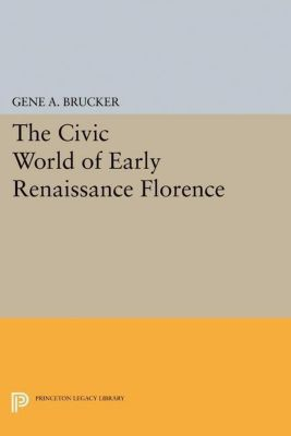 Princeton Legacy Library: The Civic World of Early Renaissance Florence, Gene A. Brucker