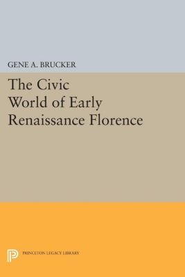Princeton Legacy Library: The Civic World of Early Renaissance Florence, Gene Brucker