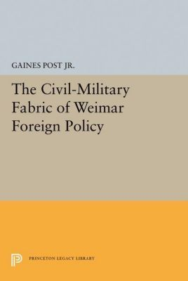 Princeton Legacy Library: The Civil-Military Fabric of Weimar Foreign Policy, Gaines Post