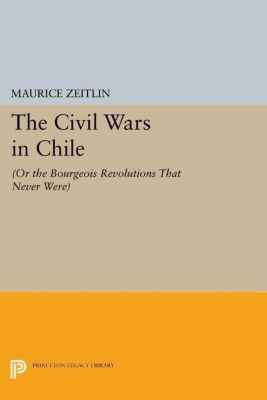 Princeton Legacy Library: The Civil Wars in Chile, Maurice Zeitlin