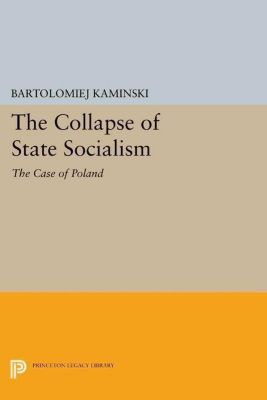 Princeton Legacy Library: The Collapse of State Socialism, Bartolomiej Kaminski