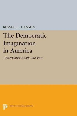 Princeton Legacy Library: The Democratic Imagination in America, Russell L. Hanson