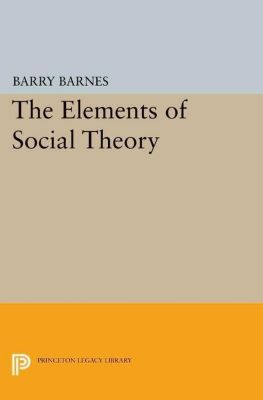 Princeton Legacy Library: The Elements of Social Theory, Barry Barnes