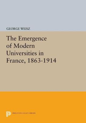 Princeton Legacy Library: The Emergence of Modern Universities In France, 1863-1914, George Weisz