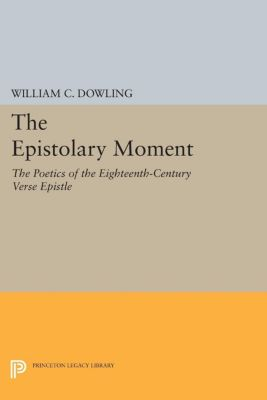 Princeton Legacy Library: The Epistolary Moment, William Dowling