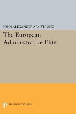 Princeton Legacy Library: The European Administrative Elite, John Alexander Armstrong