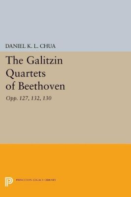 Princeton Legacy Library: The Galitzin Quartets of Beethoven, Daniel K. L. Chua