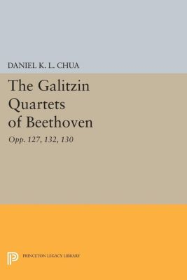 Princeton Legacy Library: The Galitzin Quartets of Beethoven, Daniel K. L. Chua