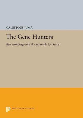 Princeton Legacy Library: The Gene Hunters, Calestous Juma