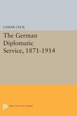 Princeton Legacy Library: The German Diplomatic Service, 1871-1914, Lamar Cecil