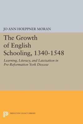 Princeton Legacy Library: The Growth of English Schooling, 1340-1548, Jo Ann Hoeppner Moran