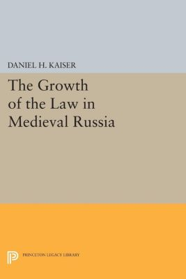 Princeton Legacy Library: The Growth of the Law in Medieval Russia, Daniel H. Kaiser