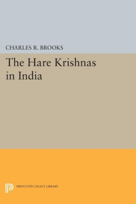 Princeton Legacy Library: The Hare Krishnas in India, Charles R. Brooks