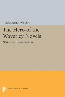 Princeton Legacy Library: The Hero of the Waverley Novels, Alexander Welsh