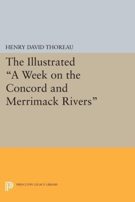 Princeton Legacy Library: The Illustrated A Week on the Concord and Merrimack Rivers, Henry David Thoreau