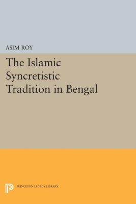Princeton Legacy Library: The Islamic Syncretistic Tradition in Bengal, Asim Roy