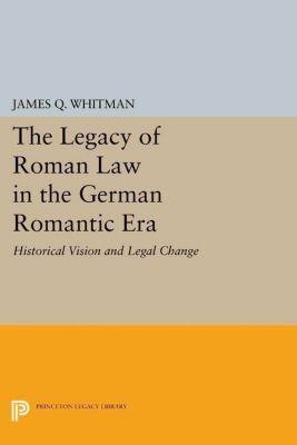 Princeton Legacy Library: The Legacy of Roman Law in the German Romantic Era, James Q. Whitman