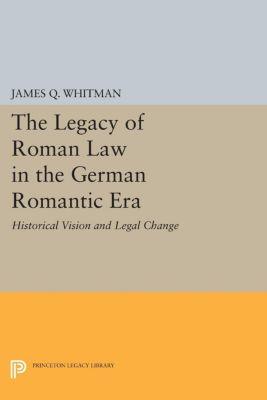 Princeton Legacy Library: The Legacy of Roman Law in the German Romantic Era, James Q. Whitman, James Whitman
