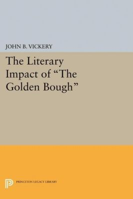 Princeton Legacy Library: The Literary Impact of The Golden Bough, John B. Vickery