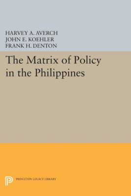 Princeton Legacy Library: The Matrix of Policy in the Philippines, John Koehler, Frank Denton, Harvey Averch