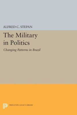 Princeton Legacy Library: The Military in Politics, Alfred C. Stepan