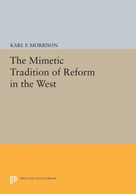 Princeton Legacy Library: The Mimetic Tradition of Reform in the West, Karl F. Morrison