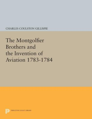 Princeton Legacy Library: The Montgolfier Brothers and the Invention of Aviation 1783-1784, Charles Coulston Gillispie