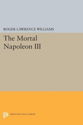 Princeton Legacy Library: The Mortal Napoleon III, Roger Lawrence Williams