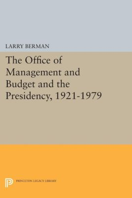 Princeton Legacy Library: The Office of Management and Budget and the Presidency, 1921-1979, Larry Berman