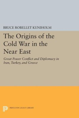 Princeton Legacy Library: The Origins of the Cold War in the Near East, Bruce Robellet Kuniholm