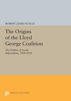 Princeton Legacy Library: The Origins of the Lloyd George Coalition, Robert James Scally