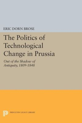 Princeton Legacy Library: The Politics of Technological Change in Prussia, Eric Dorn Brose