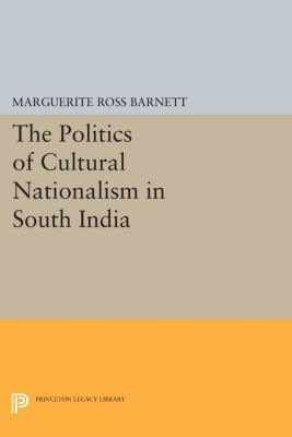 Princeton Legacy Library: The Politics of Cultural Nationalism in South India, Marguerite Ross Barnett