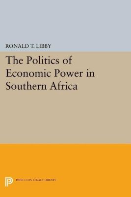 Princeton Legacy Library: The Politics of Economic Power in Southern Africa, Ronald T. Libby
