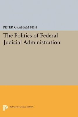 Princeton Legacy Library: The Politics of Federal Judicial Administration, Peter Graham Fish