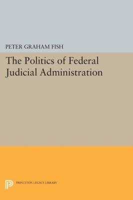 Princeton Legacy Library: The Politics of Federal Judicial Administration, Peter Fish
