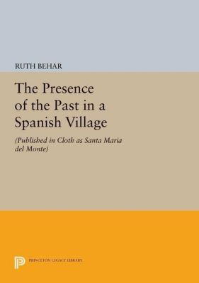 Princeton Legacy Library: The Presence of the Past in a Spanish Village, Ruth Behar