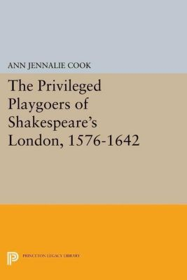 Princeton Legacy Library: The Privileged Playgoers of Shakespeare's London, 1576-1642, Ann Jennalie Cook