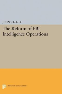 Princeton Legacy Library: The Reform of FBI Intelligence Operations, John T. Elliff