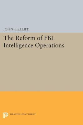 Princeton Legacy Library: The Reform of FBI Intelligence Operations, John T. Elliff