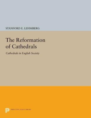 Princeton Legacy Library: The Reformation of Cathedrals, Stanford E. Lehmberg