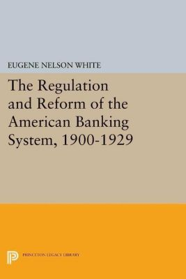 Princeton Legacy Library: The Regulation and Reform of the American Banking System, 1900-1929, Eugene Nelson White