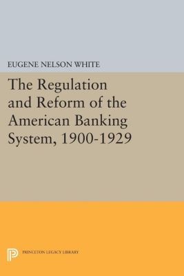 Princeton Legacy Library: The Regulation and Reform of the American Banking System, 1900-1929, Eugene White