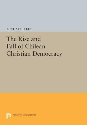 Princeton Legacy Library: The Rise and Fall of Chilean Christian Democracy, Michael Fleet