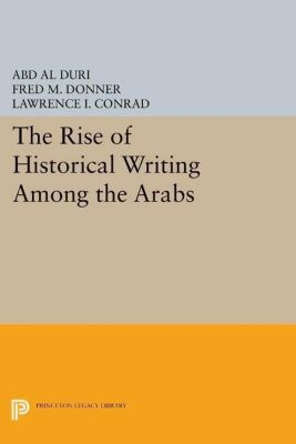 Princeton Legacy Library: The Rise of Historical Writing Among the Arabs, Abd Al-Aziz Duri