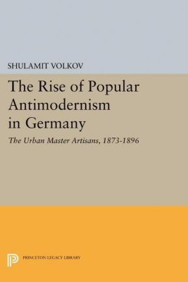 Princeton Legacy Library: The Rise of Popular Antimodernism in Germany, Shulamit Volkov