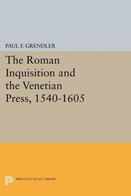 Princeton Legacy Library: The Roman Inquisition and the Venetian Press, 1540-1605, Paul F. Grendler