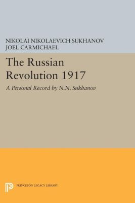 Princeton Legacy Library: The Russian Revolution 1917, Nikolai Nikolaevich Sukhanov