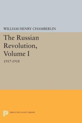 Princeton Legacy Library: The Russian Revolution, Volume I, William Henry Chamberlin